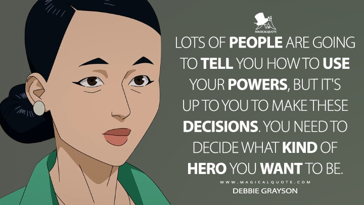 Lots of people are going to tell you how to use your powers, but it's up to you to make these decisions. You need to decide what kind of hero you want to be. - Debbie Grayson (Invincible Quotes)