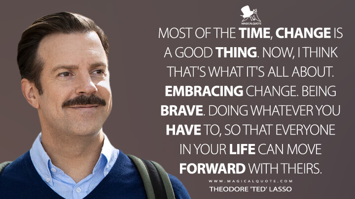 Most of the time, change is a good thing. Now, I think that's what it's all about. Embracing change. Being brave. Doing whatever you have to, so that everyone in your life can move forward with theirs. - Theodore 'Ted' Lasso (Ted Lasso Quotes)
