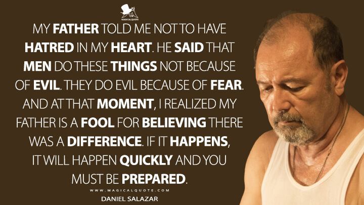 My father told me not to have hatred in my heart. He said that men do these things not because of evil. They do evil because of fear. And at that moment, I realized my father is a fool for believing there was a difference. If it happens, it will happen quickly and you must be prepared. - Daniel Salazar (Fear the Walking Dead Quotes)