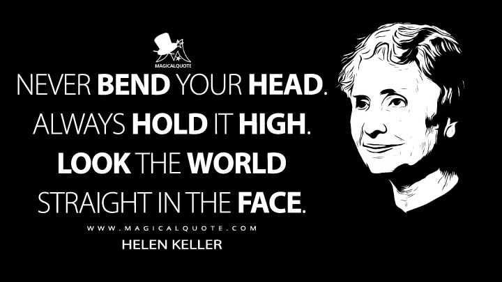 Never bend your head. Always hold it high. Look the world straight in the face. - Helen Keller Quotes