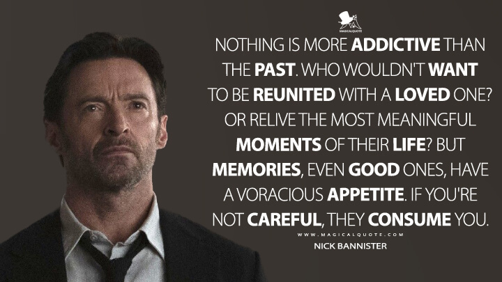 Nothing is more addictive than the past. Who wouldn't want to be reunited with a loved one? Or relive the most meaningful moments of their life? But memories, even good ones, have a voracious appetite. If you're not careful, they consume you. - Nick Bannister (Reminiscence Quotes)