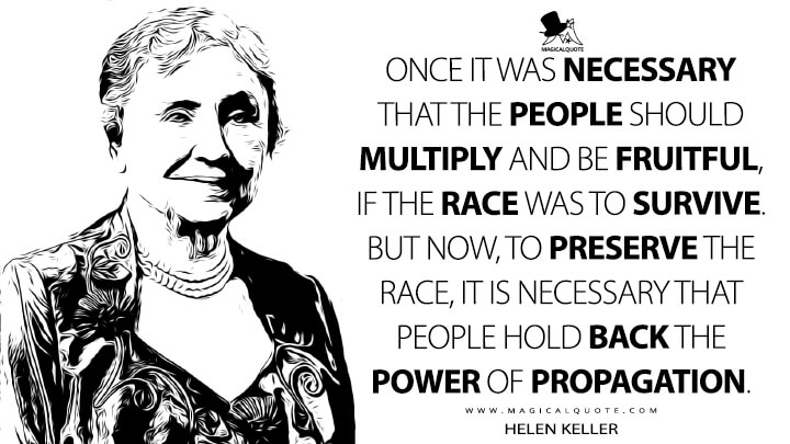 Once it was necessary that the people should multiply and be fruitful, if the race was to survive. But now, to preserve the race, it is necessary that people hold back the power of propagation. - Helen Keller Quotes