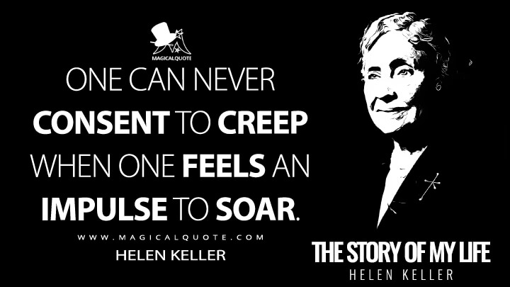 One can never consent to creep when one feels an impulse to soar. - Helen Keller (The Story of My Life Quotes)