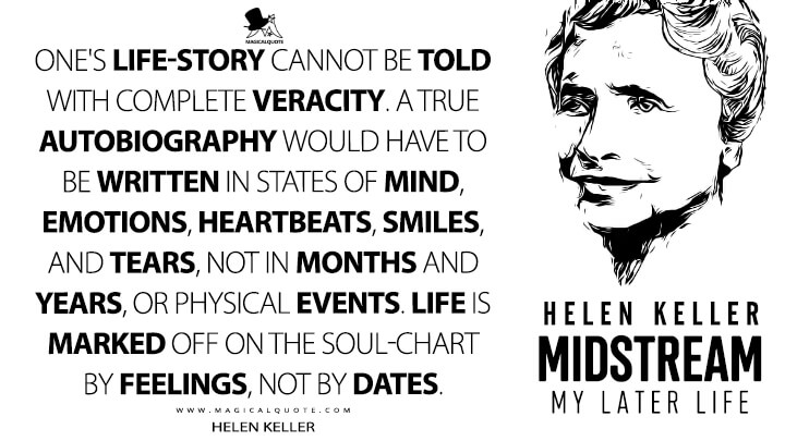 One's life-story cannot be told with complete veracity. A true autobiography would have to be written in states of mind, emotions, heartbeats, smiles, and tears, not in months and years, or physical events. Life is marked off on the soul-chart by feelings, not by dates. - Helen Keller (Midstream: My Later Life Quotes)
