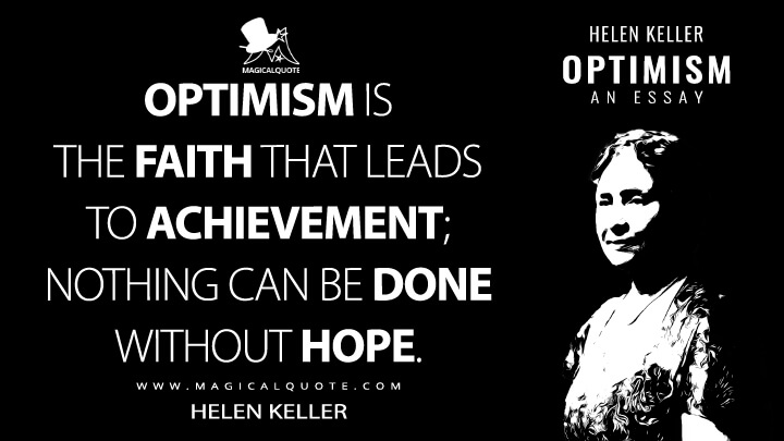 Optimism is the faith that leads to achievement; nothing can be done without hope. - Helen Keller (Optimism: An Essay Quotes)