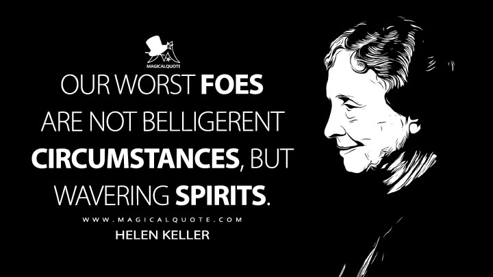 Our worst foes are not belligerent circumstances, but wavering spirits. - Helen Keller (My Future As I See It Quotes)