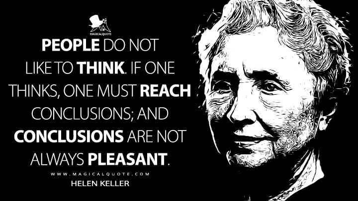 People do not like to think. If one thinks, one must reach conclusions; and conclusions are not always pleasant. - Helen Keller Quotes