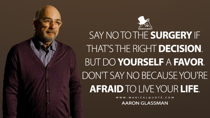 Say no to the surgery if that's the right decision. But do yourself a favor. Don't say no because you're afraid to live your life. - Aaron Glassman (The Good Doctor Quotes)