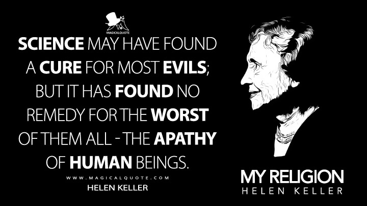 Science may have found a cure for most evils; but it has found no remedy for the worst of them all - the apathy of human beings. - Helen Keller (My Religion Quotes)