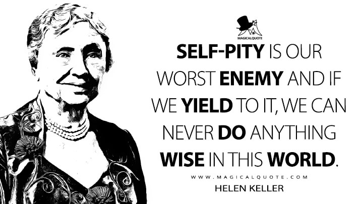 Self-pity is our worst enemy and if we yield to it, we can never do anything wise in this world. - Helen Keller Quotes