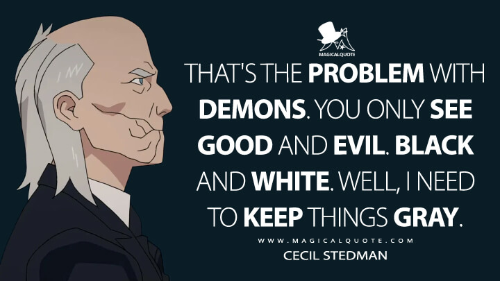 That's the problem with demons. You only see good and evil. Black and white. Well, I need to keep things gray. - Cecil Stedman (Invincible Quotes)