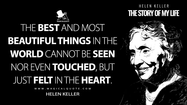 The best and most beautiful things in the world cannot be seen nor even touched, but just felt in the heart. - Helen Keller (The Story of My Life Quotes)