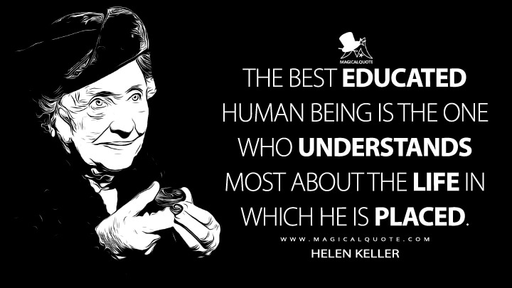 The best educated human being is the one who understands most about the life in which he is placed. - Helen Keller (The Modern Woman Quotes)