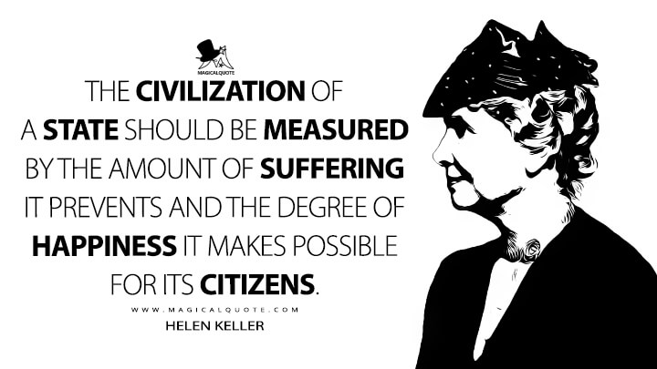 The civilization of a state should be measured by the amount of suffering it prevents and the degree of happiness it makes possible for its citizens. - Helen Keller Quotes