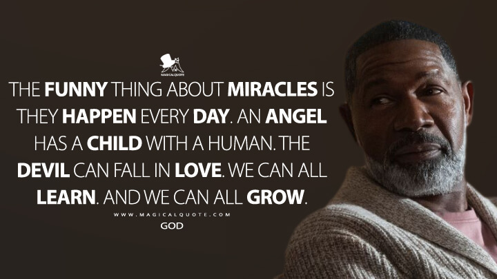 The funny thing about miracles is they happen every day. An angel has a child with a human. The Devil can fall in love. We can all learn. And we can all grow. - God (Lucifer Quotes)