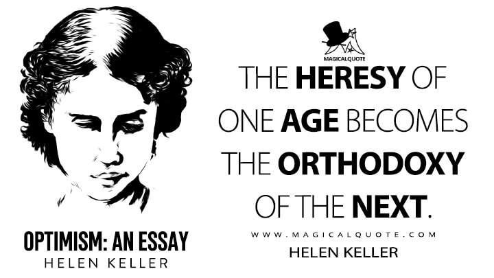 The heresy of one age becomes the orthodoxy of the next. - Helen Keller (Optimism: An Essay Quotes)