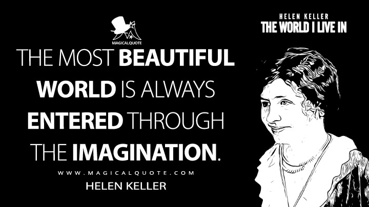 The most beautiful world is always entered through the imagination. - Helen Keller (The World I Live In Quotes)