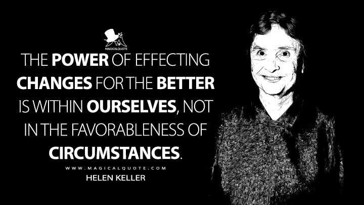 The power of effecting changes for the better is within ourselves, not in the favorableness of circumstances. - Helen Keller Quotes