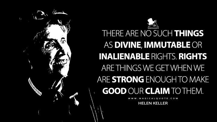 There are no such things as divine, immutable or inalienable rights. Rights are things we get when we are strong enough to make good our claim to them. - Helen Keller (Why Men Need Woman Suffrage Quotes)
