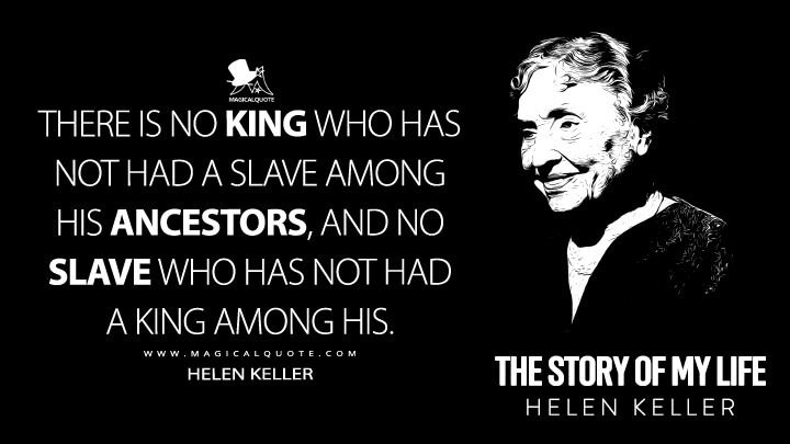There is no king who has not had a slave among his ancestors, and no slave who has not had a king among his. - Helen Keller (The Story of My Life Quotes)