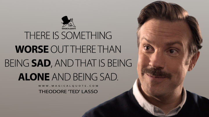 There is something worse out there than being sad, and that is being alone and being sad. - Theodore 'Ted' Lasso (Ted Lasso Quotes)