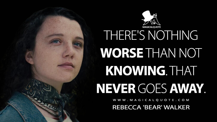 There's nothing worse than not knowing. That never goes away. - Rebecca 'Bear' Walker (Sweet Tooth Quotes)