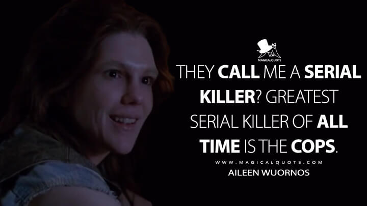They call me a serial killer? Greatest serial killer of all time is the cops. - Aileen Wuornos (American Horror Story Quotes)