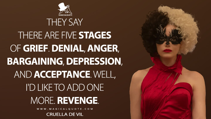 They say there are five stages of grief. Denial, anger, bargaining, depression, and acceptance. Well, I'd like to add one more. Revenge. - Cruella de Vil (Cruella Quotes)