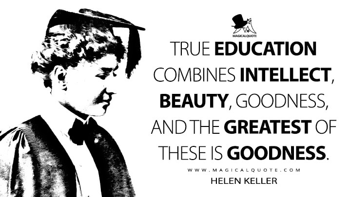 True education combines intellect, beauty, goodness, and the greatest of these is goodness. - Helen Keller (To the New College Girl Quotes)