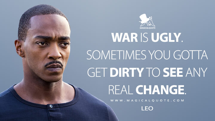 War is ugly. Sometimes you gotta get dirty to see any real change. - Leo (Outside the Wire Quotes)