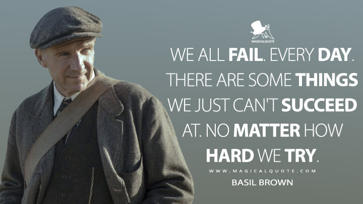 We all fail. Every day. There are some things we just can't succeed at. No matter how hard we try. - Basil Brown (The Dig Quotes)