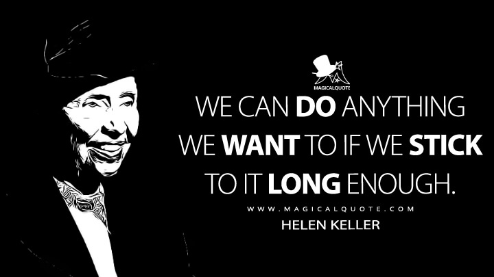 We can do anything we want to if we stick to it long enough. - Helen Keller (The Faith of Helen Keller Quotes)