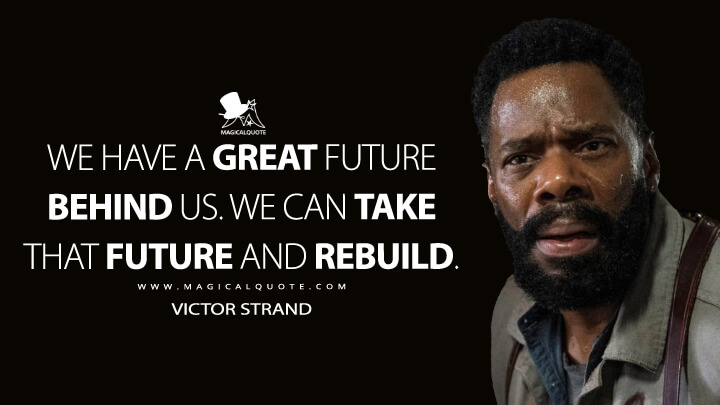 We have a great future behind us. We can take that future and rebuild. - Victor Strand (Fear the Walking Dead Quotes)
