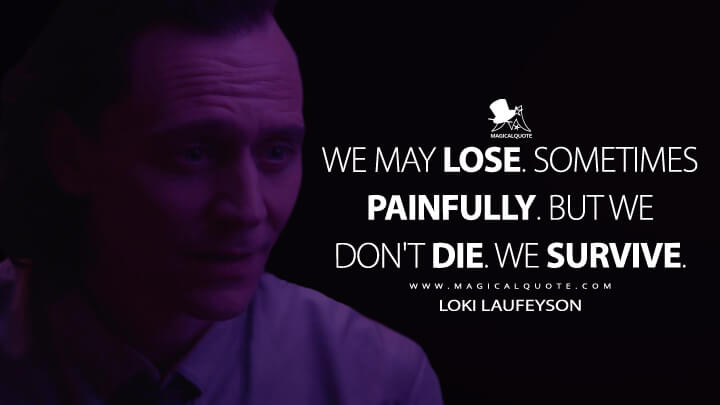 We may lose. Sometimes painfully. But we don't die. We survive. - Loki Laufeyson (Loki Quotes)