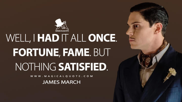 Well, I had it all once. Fortune, fame. But nothing satisfied. - James March (American Horror Story Quotes)