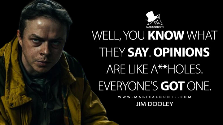 Well, you know what they say. Opinions are like a**holes. Everyone's got one. - Jim Dooley (Lisey's Story Quotes)