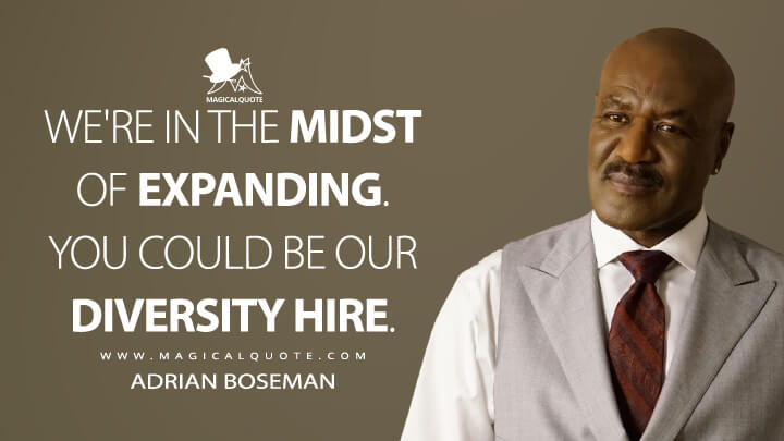 We're in the midst of expanding. You could be our diversity hire. - Adrian Boseman (The Good Fight Quotes)