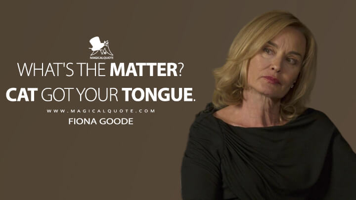 What's the matter? Cat got your tongue. - Fiona Goode (American Horror Story Quotes)
