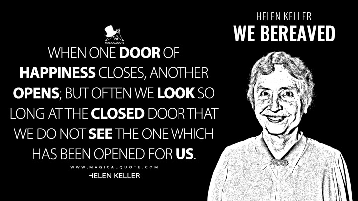 When one door of happiness closes, another opens; but often we look so long at the closed door that we do not see the one which has been opened for us. - Helen Keller (We Bereaved Quotes)