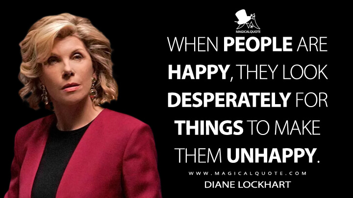 When people are happy, they look desperately for things to make them unhappy. - Diane Lockhart (The Good Fight Quotes)