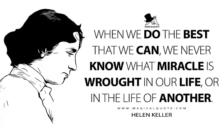 When we do the best that we can, we never know what miracle is wrought in our life, or in the life of another. - Helen Keller (To the New College Girl Quotes)