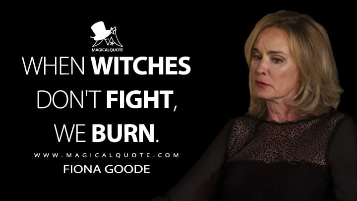 When witches don't fight, we burn. - Fiona Goode (American Horror Story Quotes)