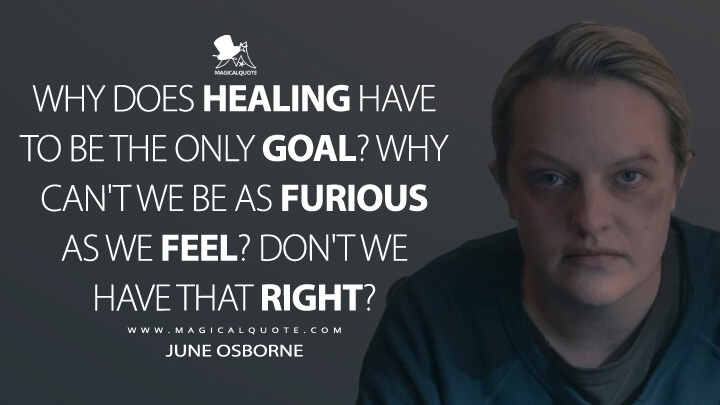 Why does healing have to be the only goal? Why can't we be as furious as we feel? Don't we have that right? - June Osborne (The Handmaid's Tale Quotes)