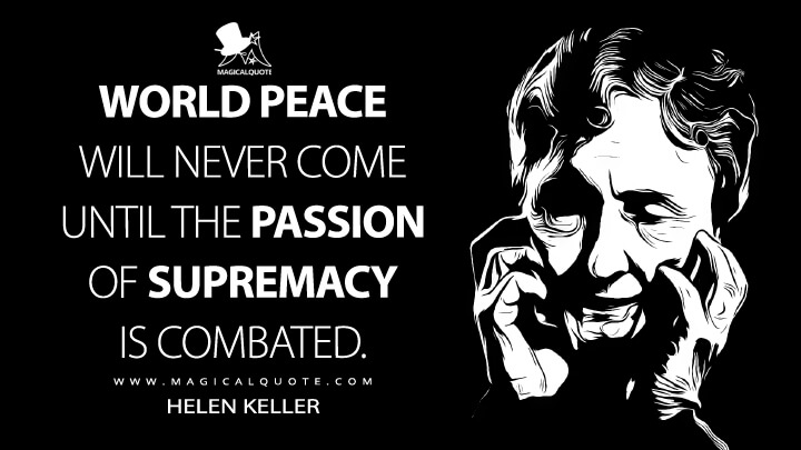 World peace will never come until the passion of supremacy is combated. - Helen Keller Quotes