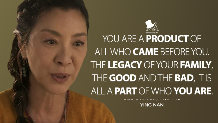 You are a product of all who came before you. The legacy of your family. - Jiang Nan (Shang-Chi and the Legend of the Ten Rings Quotes)