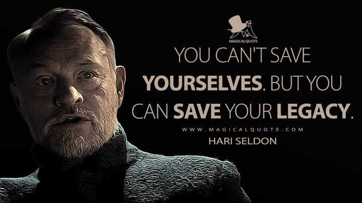 You can't save yourselves. But you can save your legacy. - Hari Seldon (Foundation Quotes)