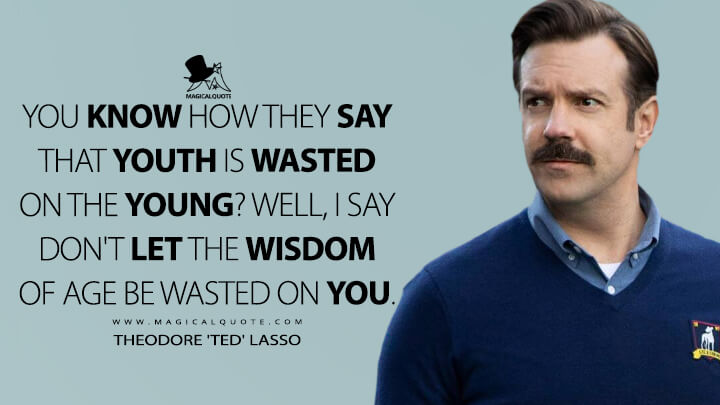 You know how they say that youth is wasted on the young? Well, I say don't let the wisdom of age be wasted on you. - Theodore 'Ted' Lasso (Ted Lasso Quotes)