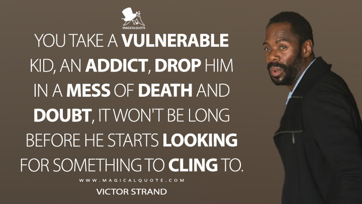 You take a vulnerable kid, an addict, drop him in a mess of death and doubt, it won't be long before he starts looking for something to cling to. - Victor Strand (Fear the Walking Dead Quotes)