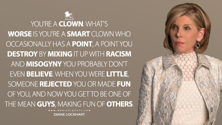 You're a clown. What's worse is you're a smart clown who occasionally has a point, a point you destroy by mixing it up with racism and misogyny you probably don't even believe. When you were little, someone rejected you or made fun of you, and now you get to be one of the mean guys, making fun of others. - Diane Lockhart (The Good Fight Quotes)