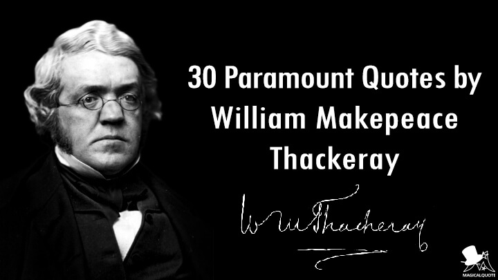 30 Paramount Quotes by William Makepeace Thackeray